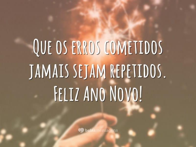 Que os erros cometidos jamais sejam repetidos. Feliz Ano Novo!
