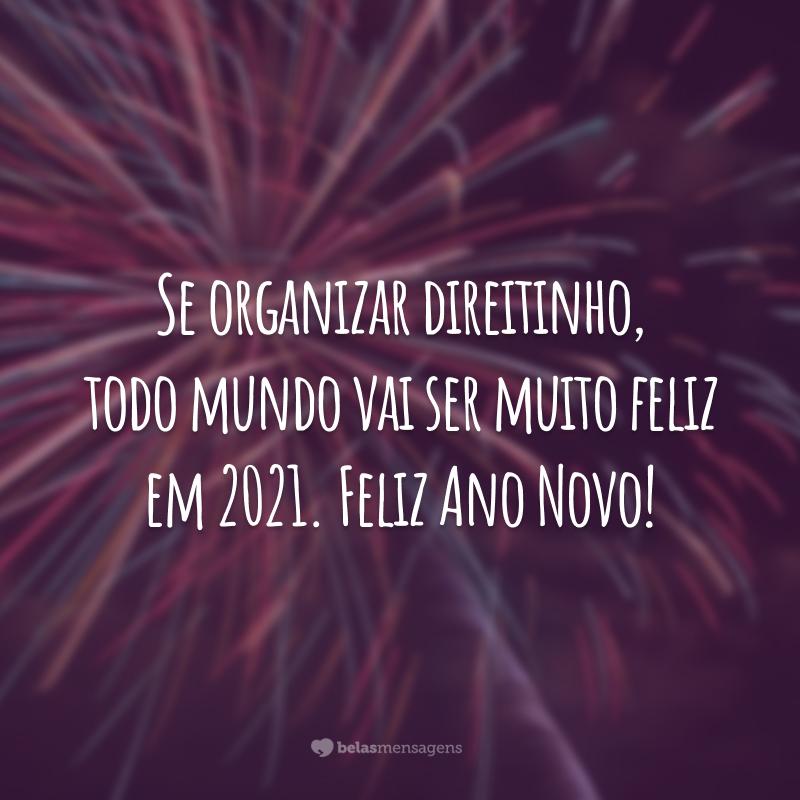 Se organizar direitinho, todo mundo vai ser muito feliz em 2021. Feliz Ano Novo!
