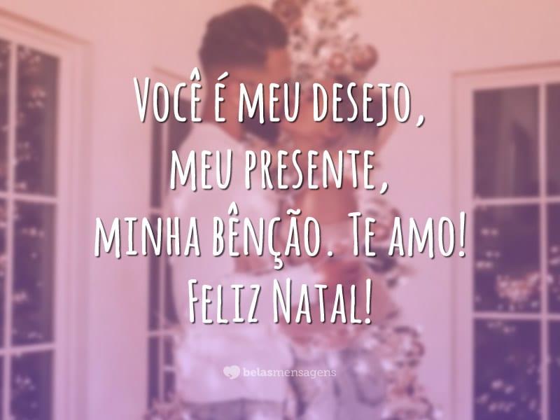 Você é meu desejo, meu presente, minha bênção. Te amo! Feliz Natal!