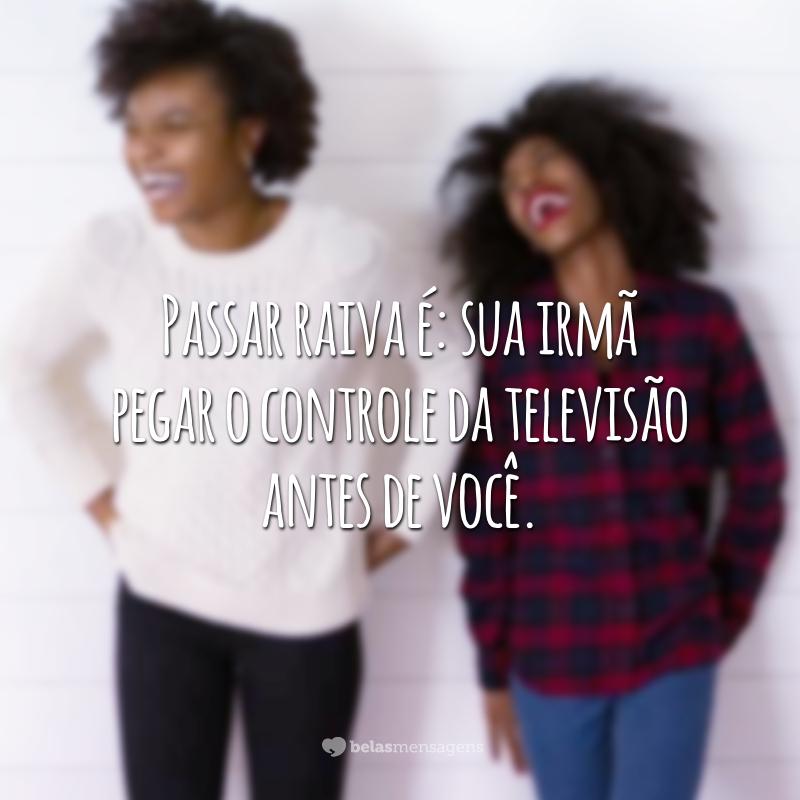 Passar raiva é: sua irmã pegar o controle da televisão antes de você.