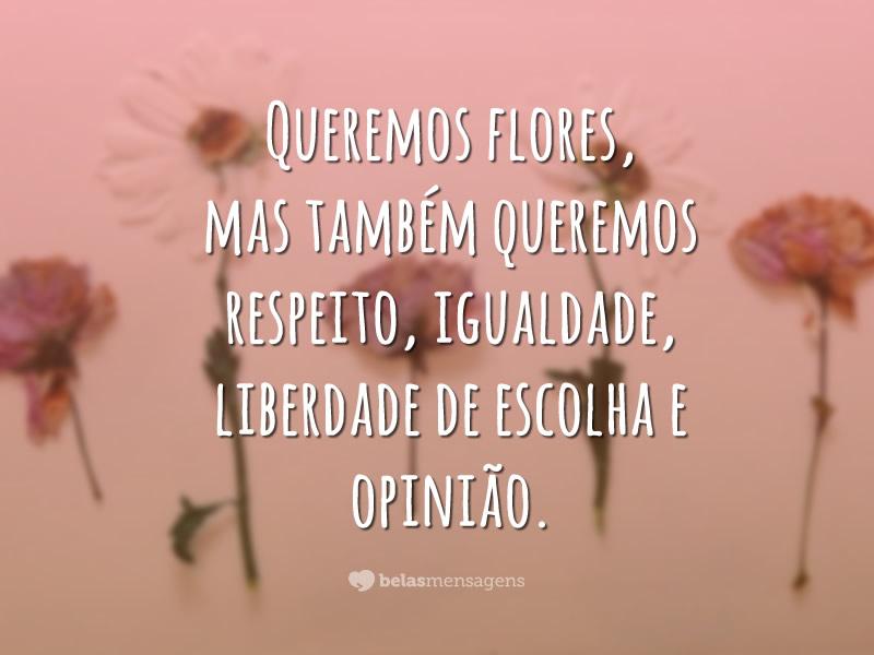 Queremos flores, mas também queremos respeito, igualdade, liberdade de escolha e opinião.