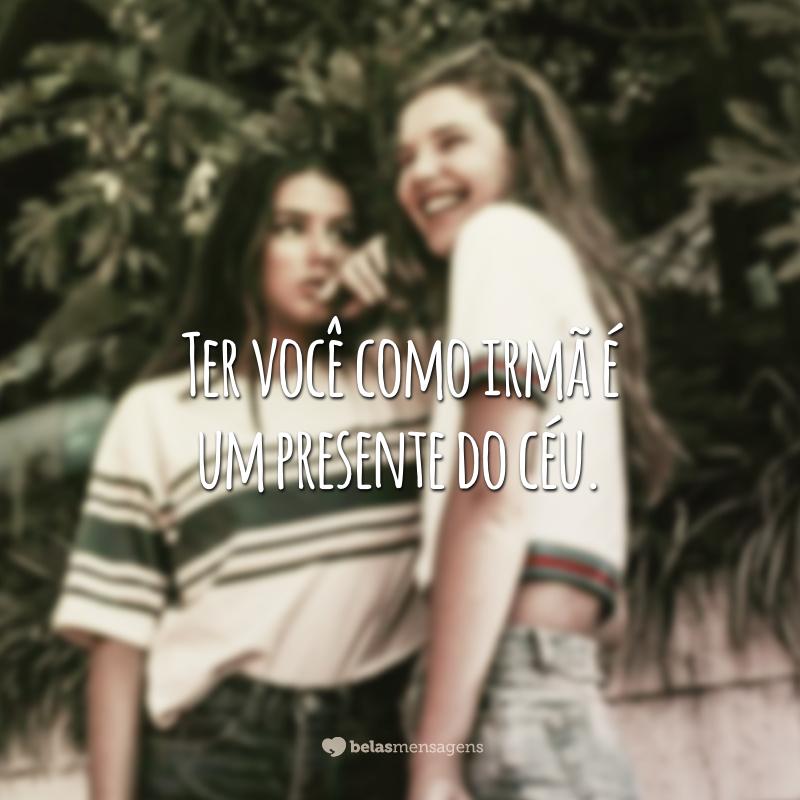 Ter você como irmã é um presente do céu.