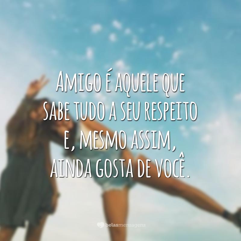 Amigo é aquele que sabe tudo a seu respeito e, mesmo assim, ainda gosta de você.