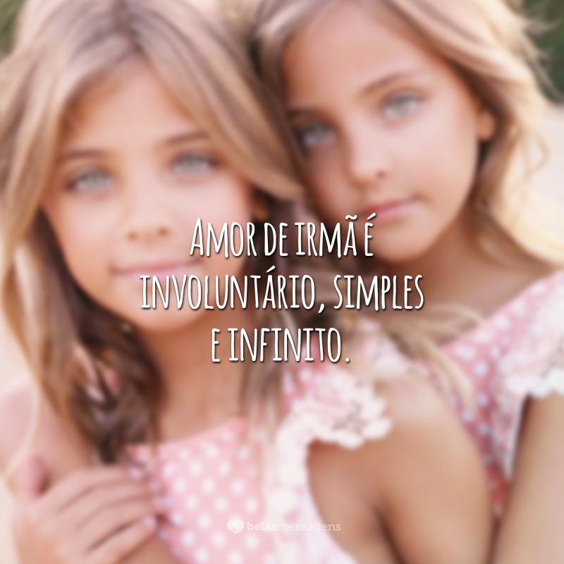 Amor de irmã é involuntário, simples e infinito.