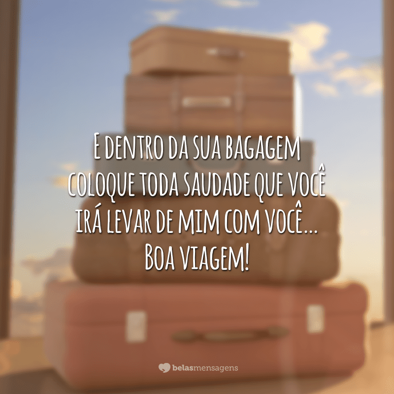 E dentro da sua bagagem coloque toda saudade que você irá levar de mim com você… Boa viagem!