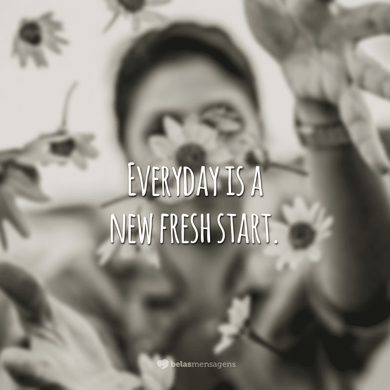 Everyday is a new fresh start. (Todo dia é um novo começo.)