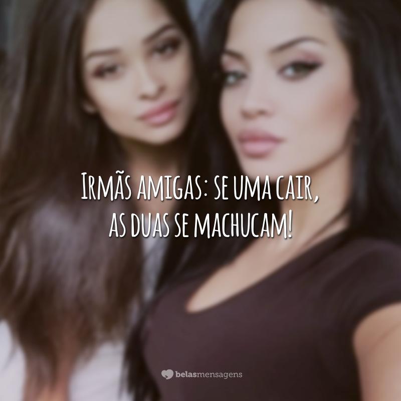 Irmãs amigas: se uma cair, as duas se machucam!