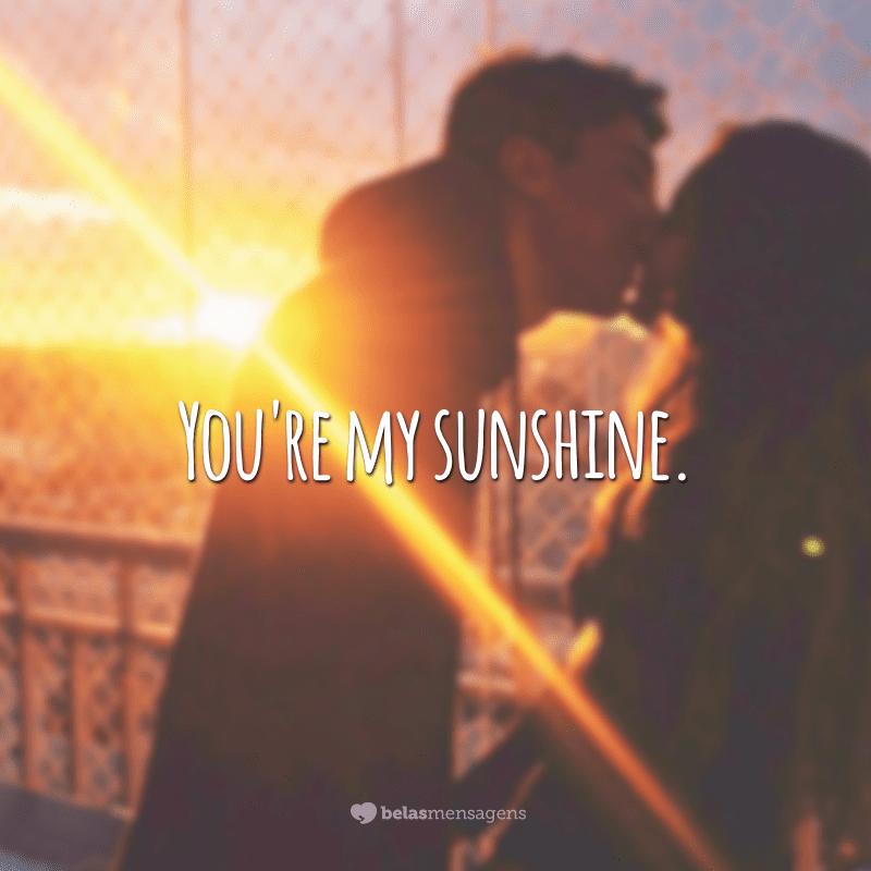 You're my sunshine. (Você é meu raio de sol.)