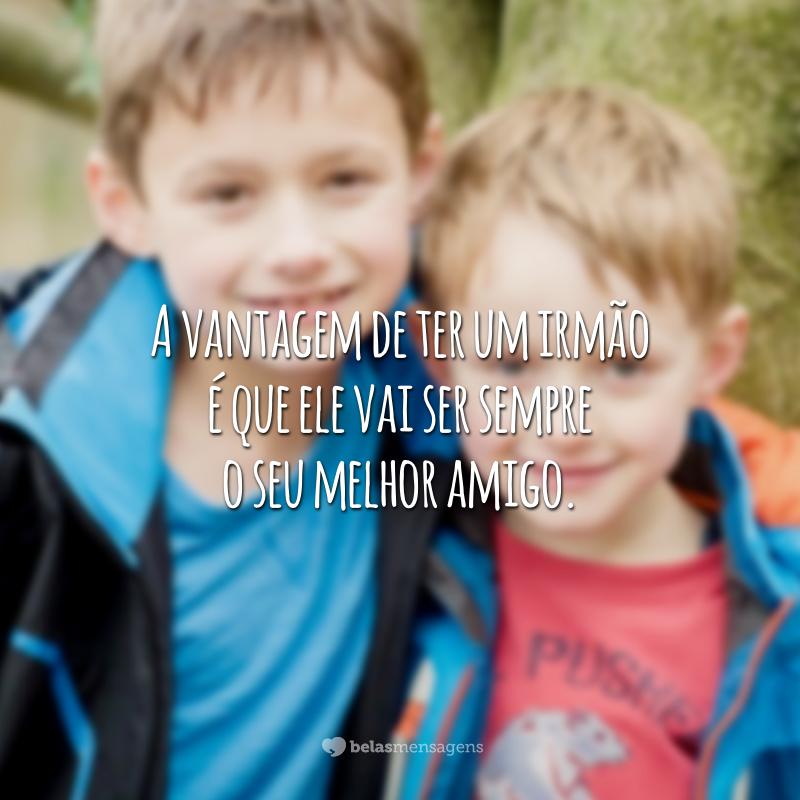 A vantagem de ter um irmão é que ele vai ser sempre o seu melhor amigo.