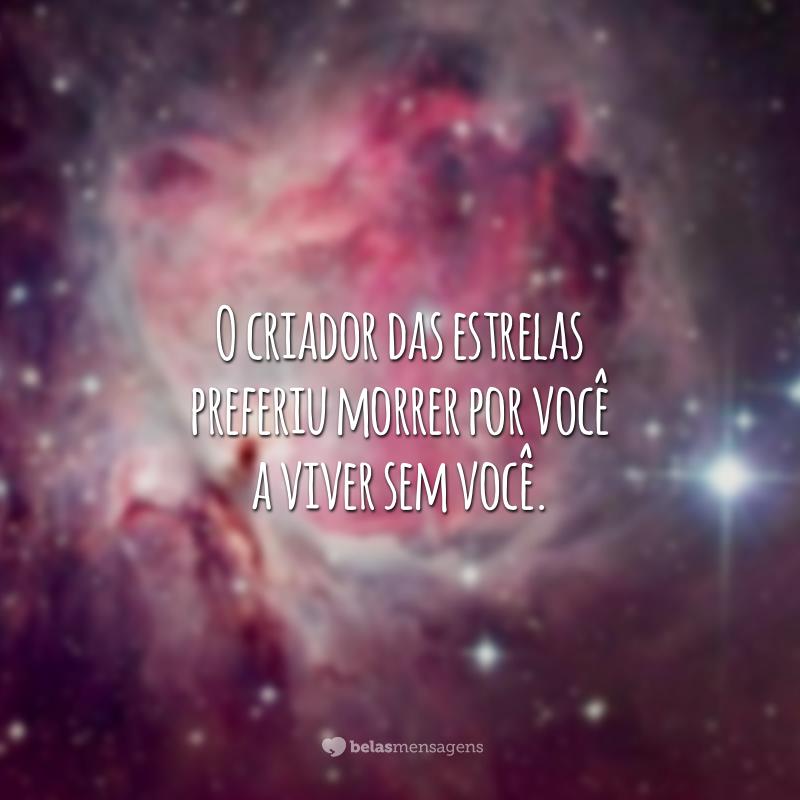 O criador das estrelas preferiu morrer por você a viver sem você.