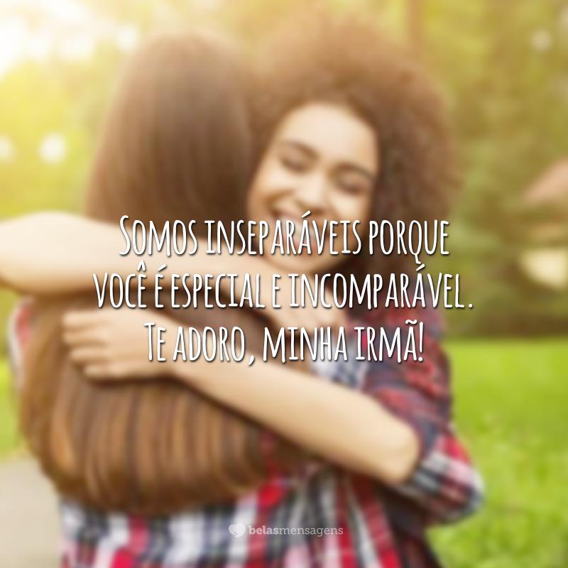 Somos inseparáveis porque você é especial e incomparável. Te adoro, minha irmã!