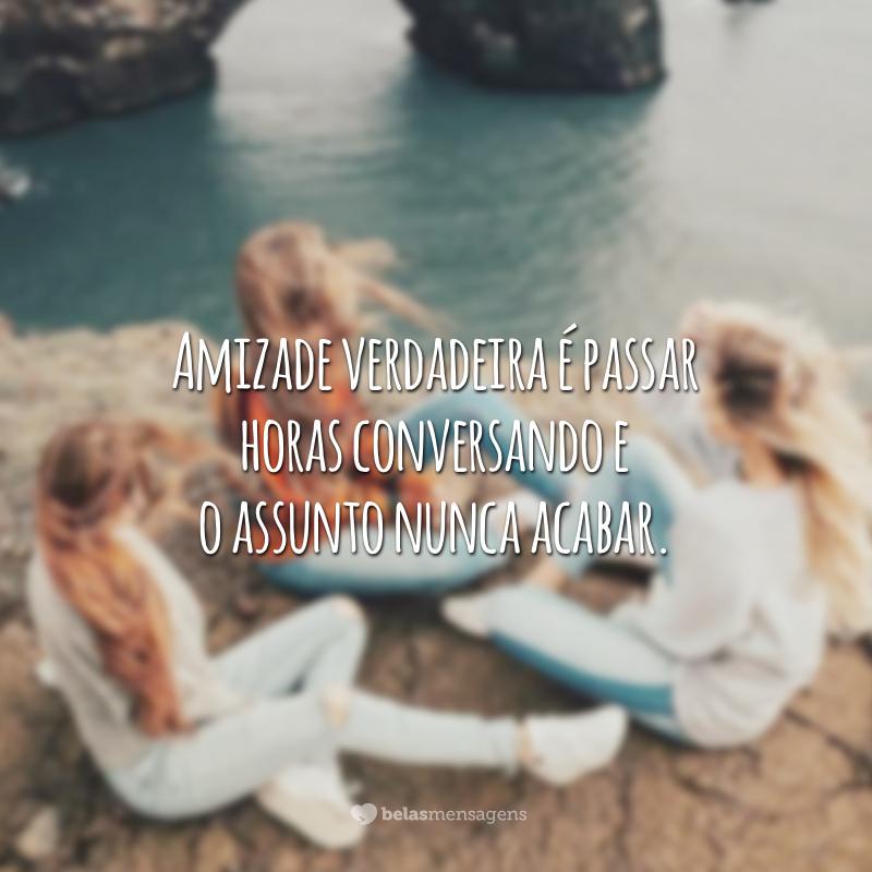 Amizade verdadeira é passar horas conversando e o assunto nunca acabar.