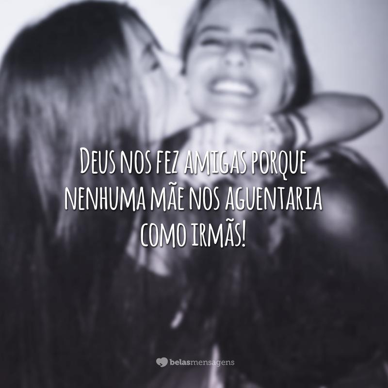 Deus nos fez amigas porque nenhuma mãe nos aguentaria como irmãs!