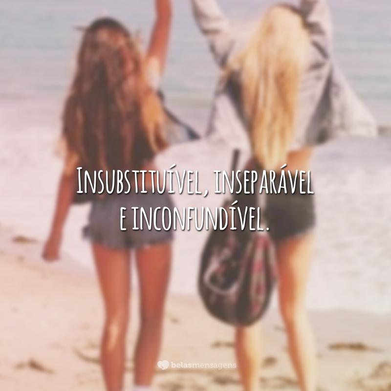 Insubstituível, inseparável e inconfundível.