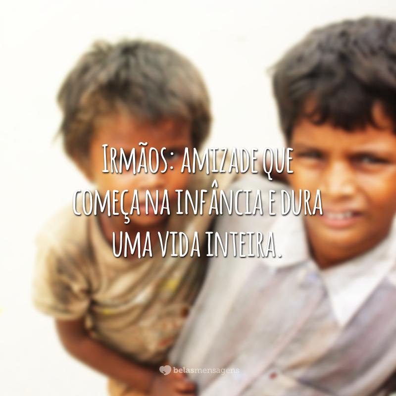 Irmãos: amizade que começa na infância e dura uma vida inteira.