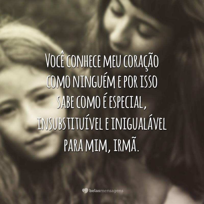 Você conhece meu coração como ninguém e por isso sabe como é especial, insubstituível e inigualável para mim, irmã.