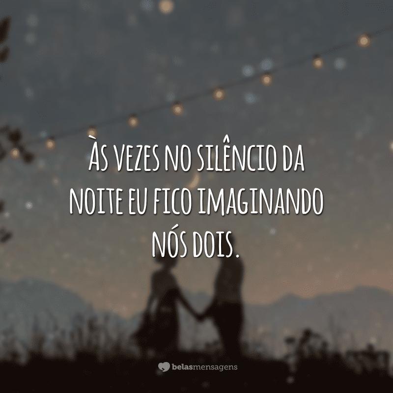 Às vezes no silêncio da noite eu fico imaginando nós dois.