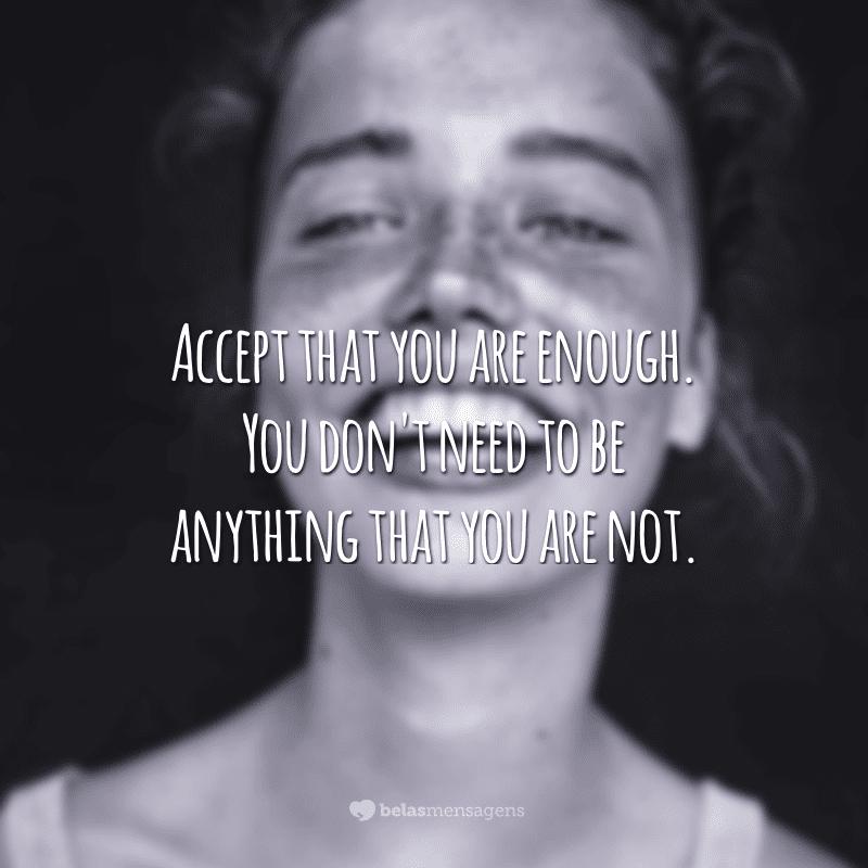 Accept that you are enough. You don't need to be anything that you are not.<br /> (Aceite que você é o suficiente. Você não precisa ser algo que você não é.)
