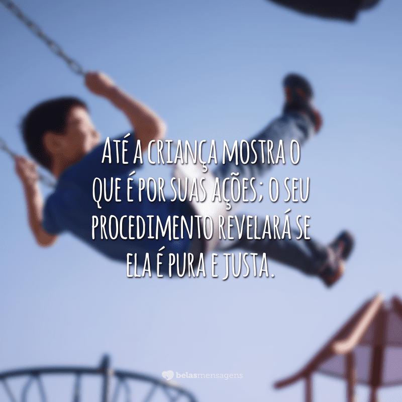 Até a criança mostra o que é por suas ações; o seu procedimento revelará se ela é pura e justa.