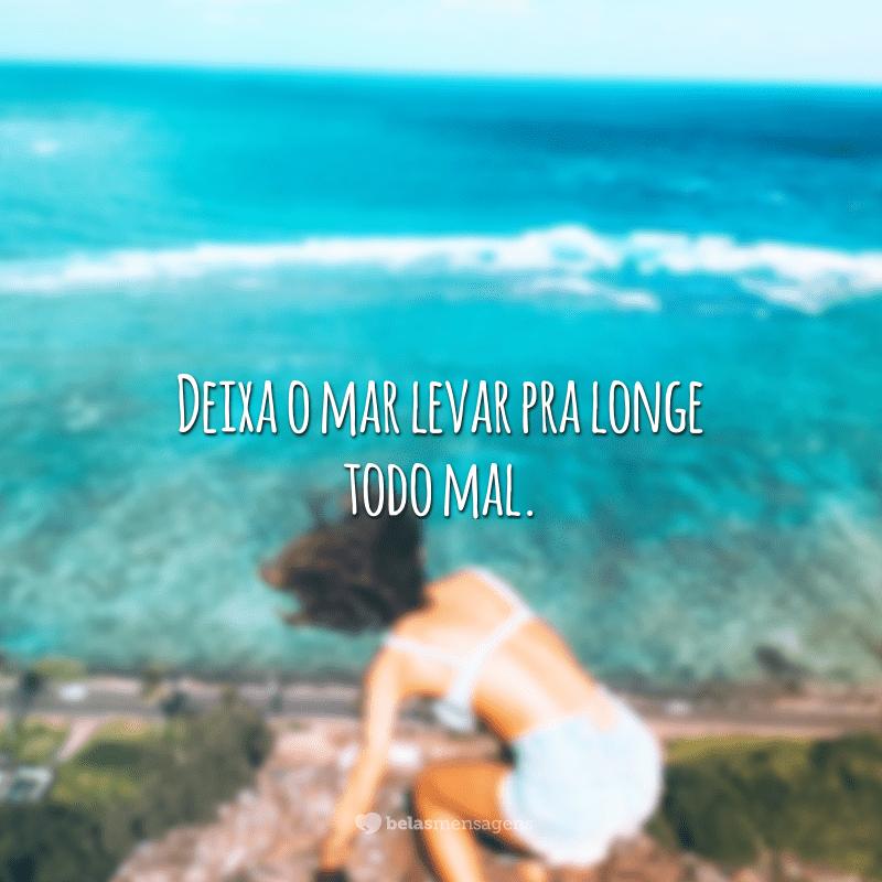 Deixa o mar levar pra longe todo mal.