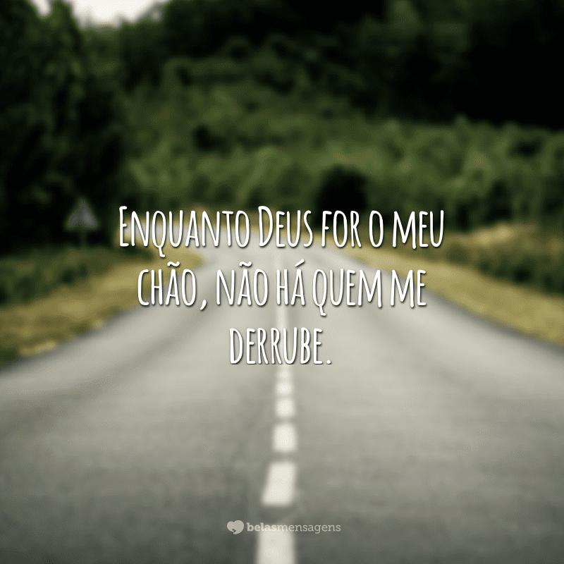 Enquanto Deus for o meu chão, não há quem me derrube.