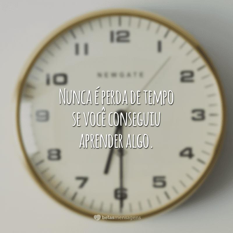 Nunca é perda de tempo se você conseguiu aprender algo.