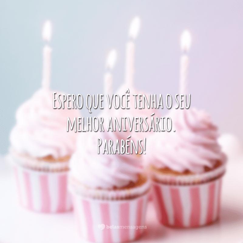 Espero que você tenha o seu melhor aniversário. Parabéns!