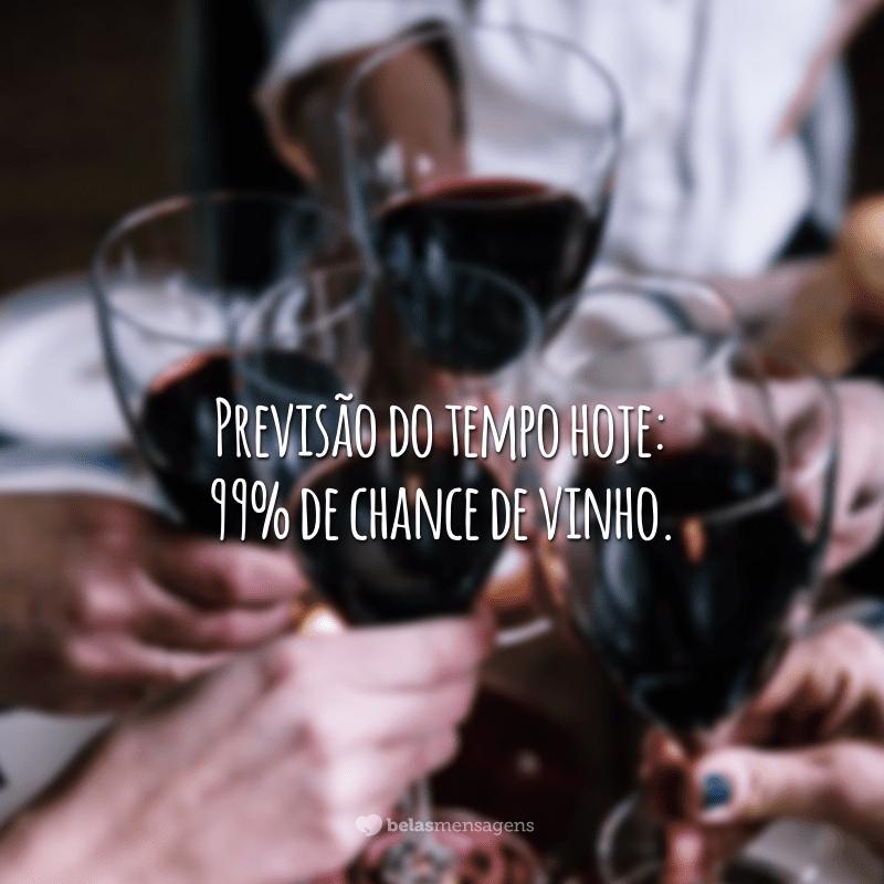 Previsão do tempo hoje: 99% de chance de vinho.