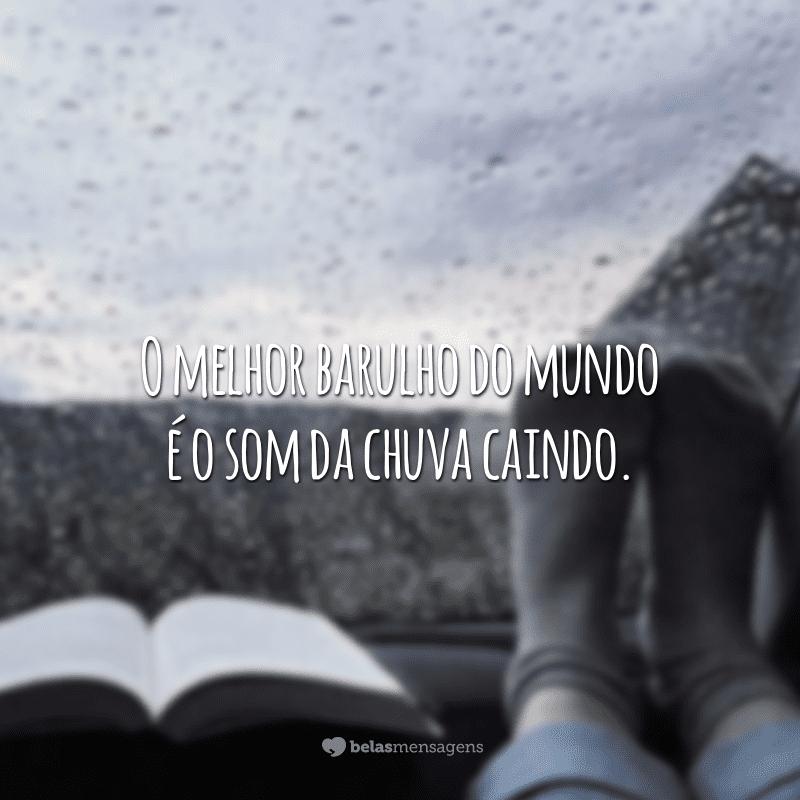 O melhor barulho do mundo é o som da chuva caindo.