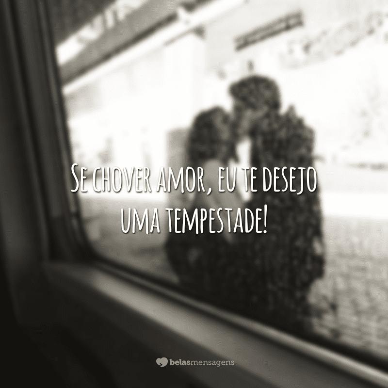Se chover amor, eu te desejo uma tempestade!