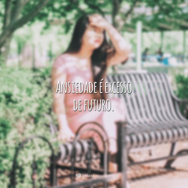 Ansiedade é excesso de futuro.