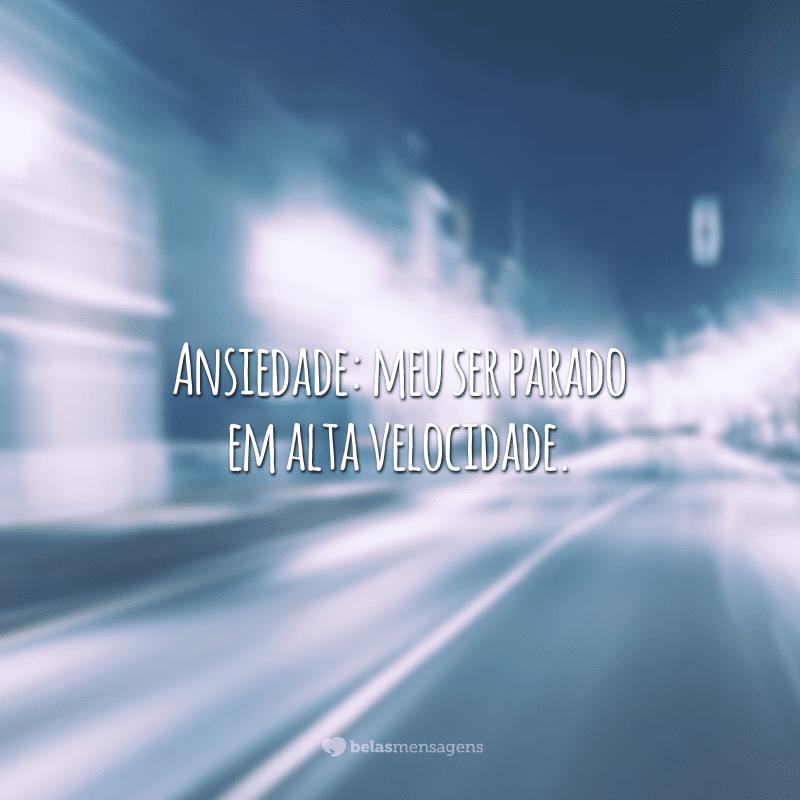Ansiedade: meu ser parado em alta velocidade.