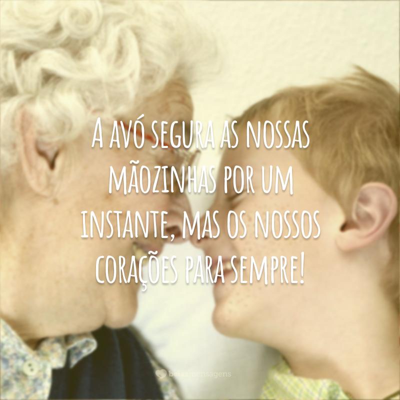 A avó segura as nossas mãozinhas por um instante, mas os nossos corações para sempre!