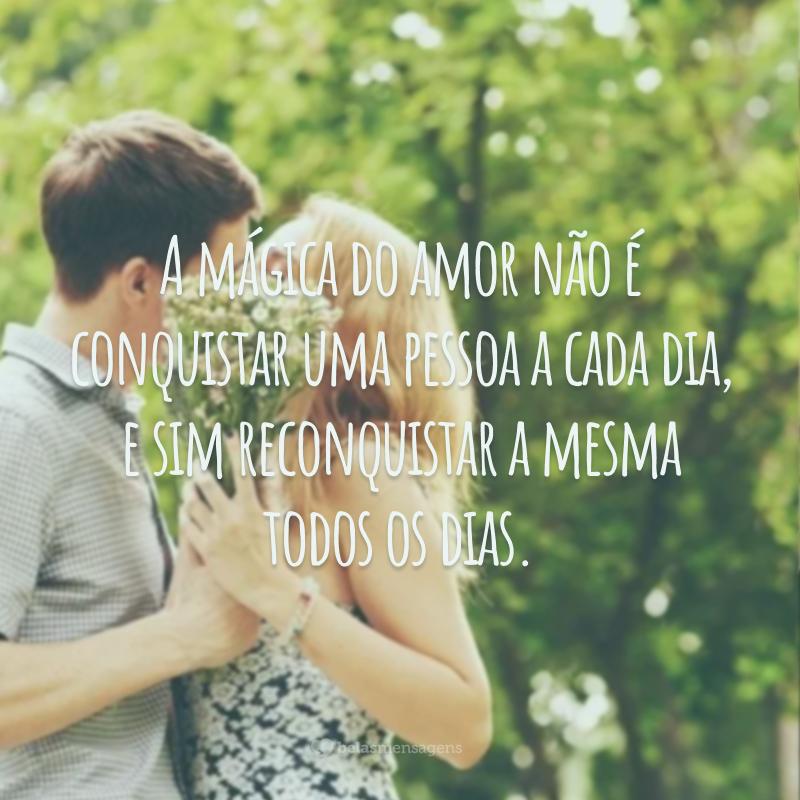 A mágica do amor não é conquistar uma pessoa a cada dia, e sim reconquistar a mesma todos os dias.