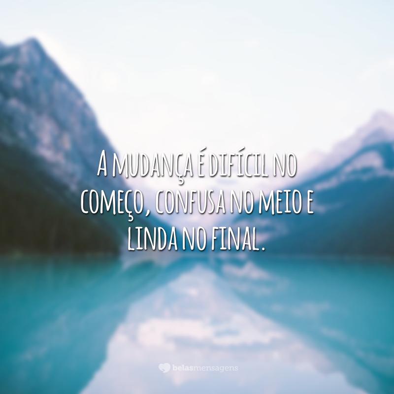 A mudança é difícil no começo, confusa no meio e linda no final.