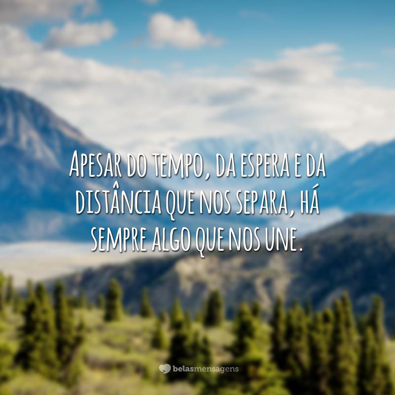 Apesar do tempo, da espera e da distância que nos separa, há sempre algo que nos une.