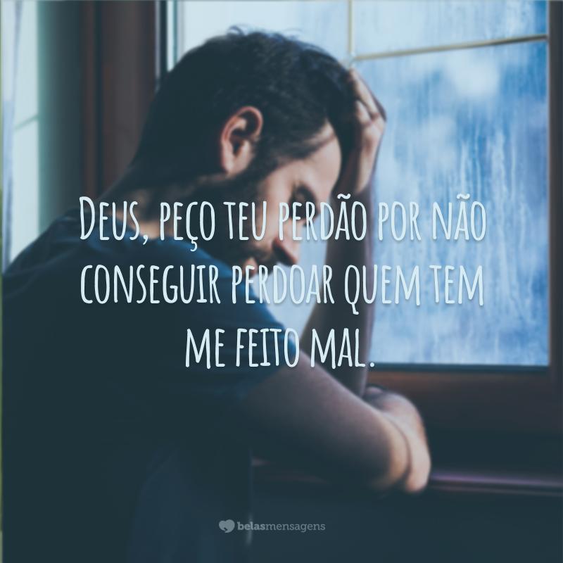 Deus, peço teu perdão por não conseguir perdoar quem tem me feito mal.