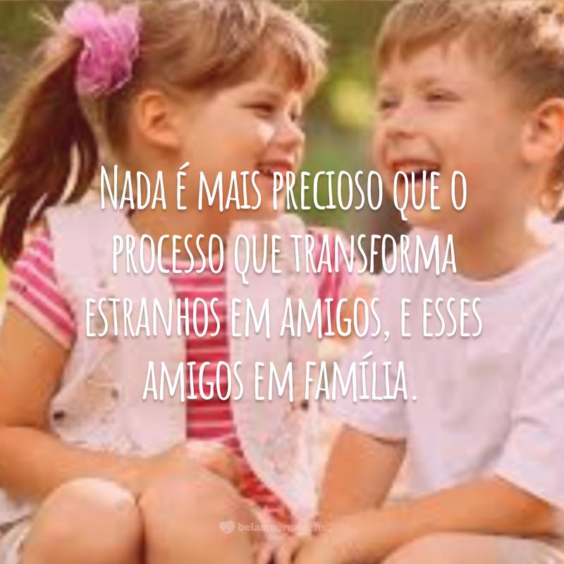 Nada é mais precioso que o processo que transforma estranhos em amigos, e esses amigos em família.