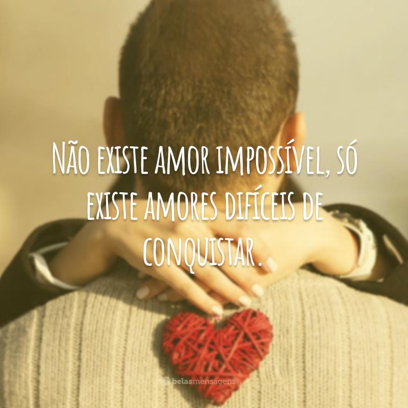 Não existe amor impossível, só existe amores difíceis de conquistar.
