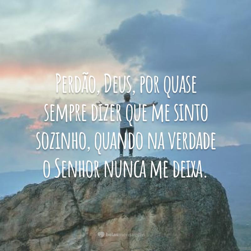 Perdão, Deus, por quase sempre dizer que me sinto sozinha, quando na verdade o Senhor nunca me deixa.