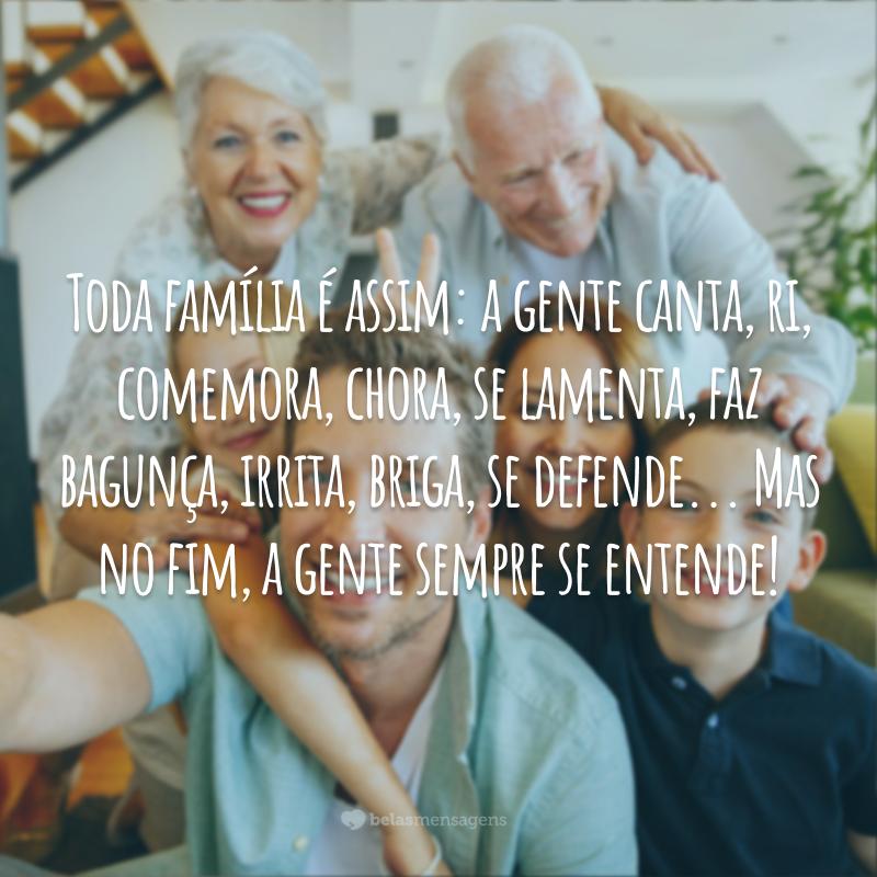 Toda família é assim: a gente canta, ri, comemora, chora, se lamenta, faz bagunça, irrita, briga, se defende... Mas no fim, a gente sempre se entende!