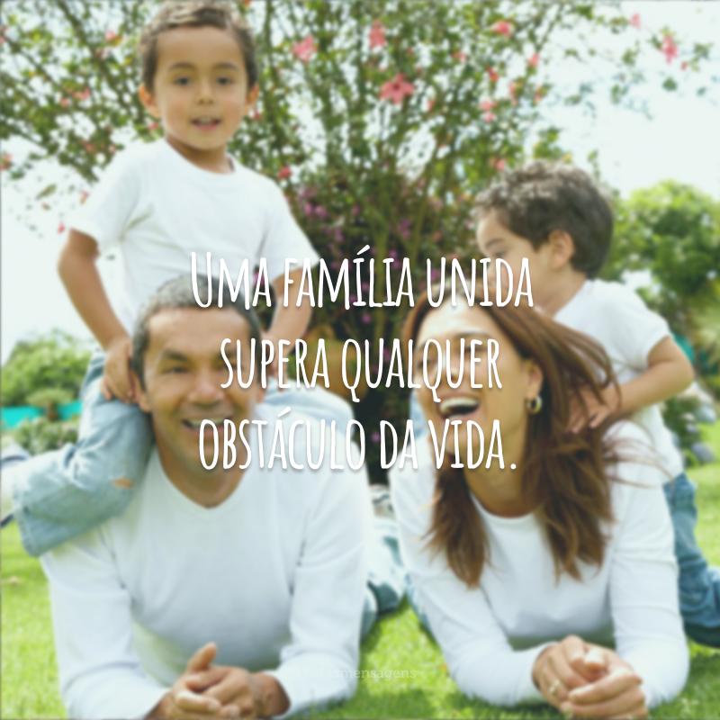 Uma família unida supera qualquer obstáculo da vida.