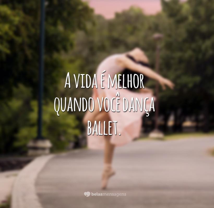 A vida é melhor quando você dança ballet.