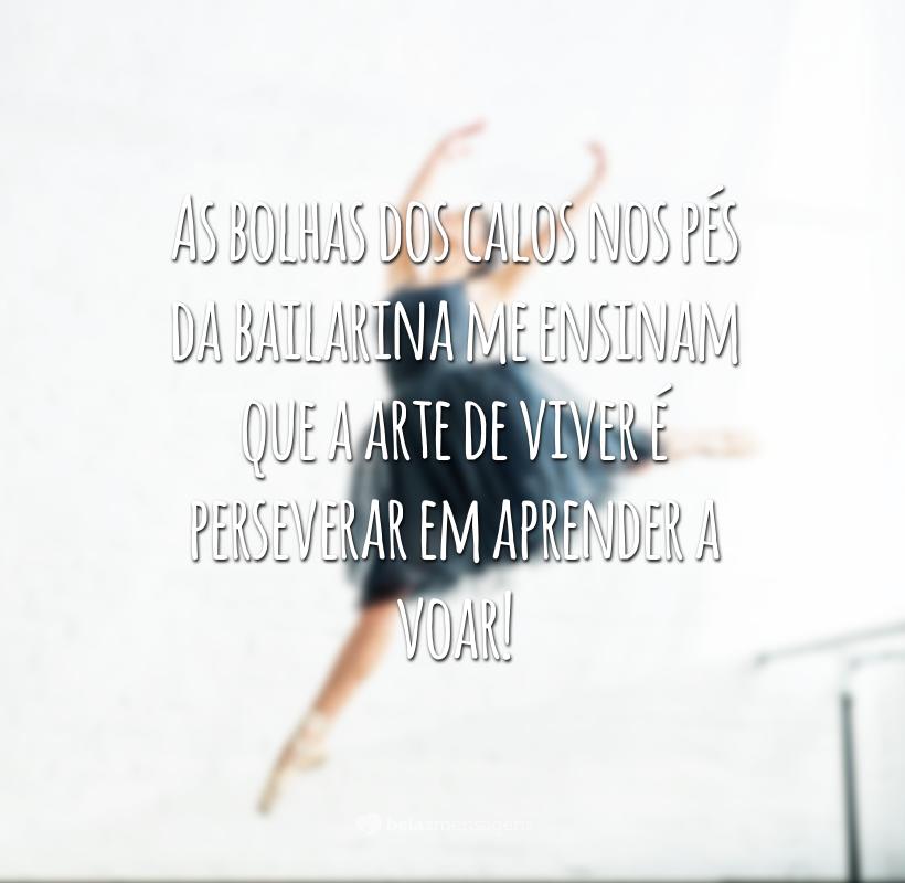 As bolhas dos calos nos pés da bailarina me ensinam que a arte de viver é perseverar em aprender a voar!<br /> <br />