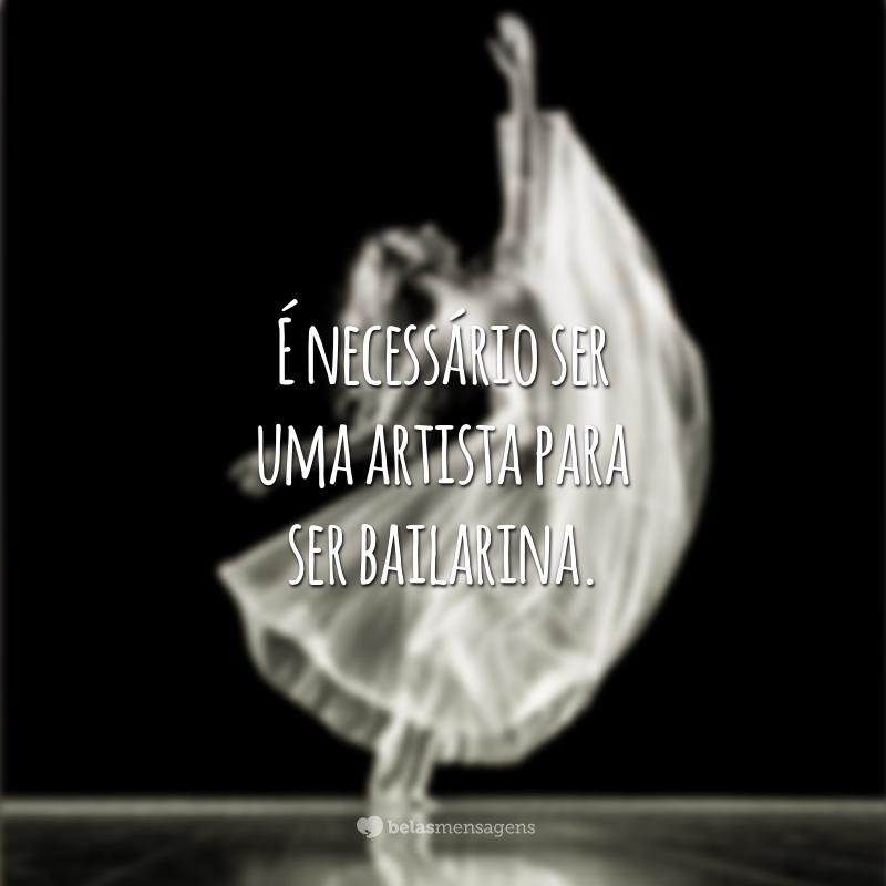 É necessário ser uma artista para ser bailarina.