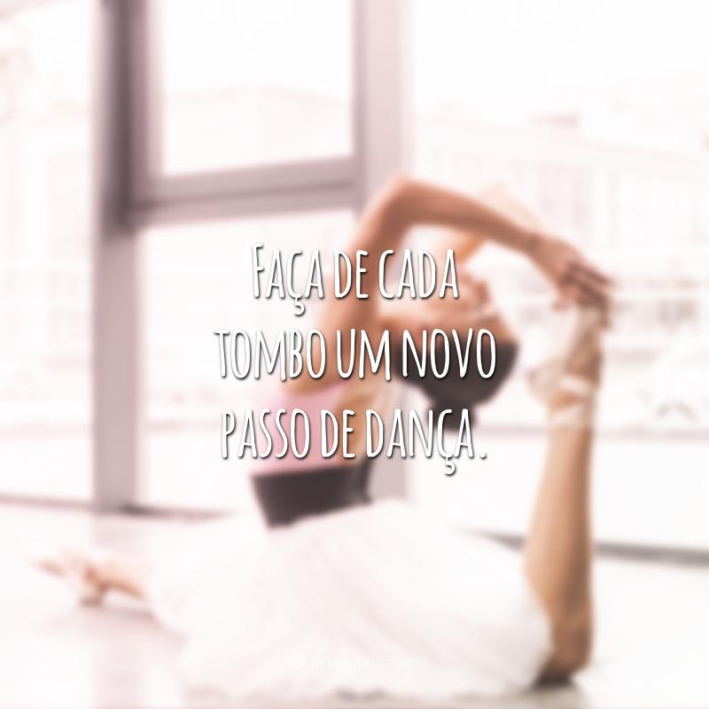 Faça de cada tombo um novo passo de dança.