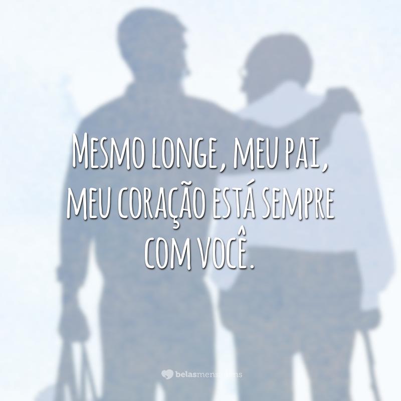 Mesmo longe, meu pai, meu coração está sempre com você.
