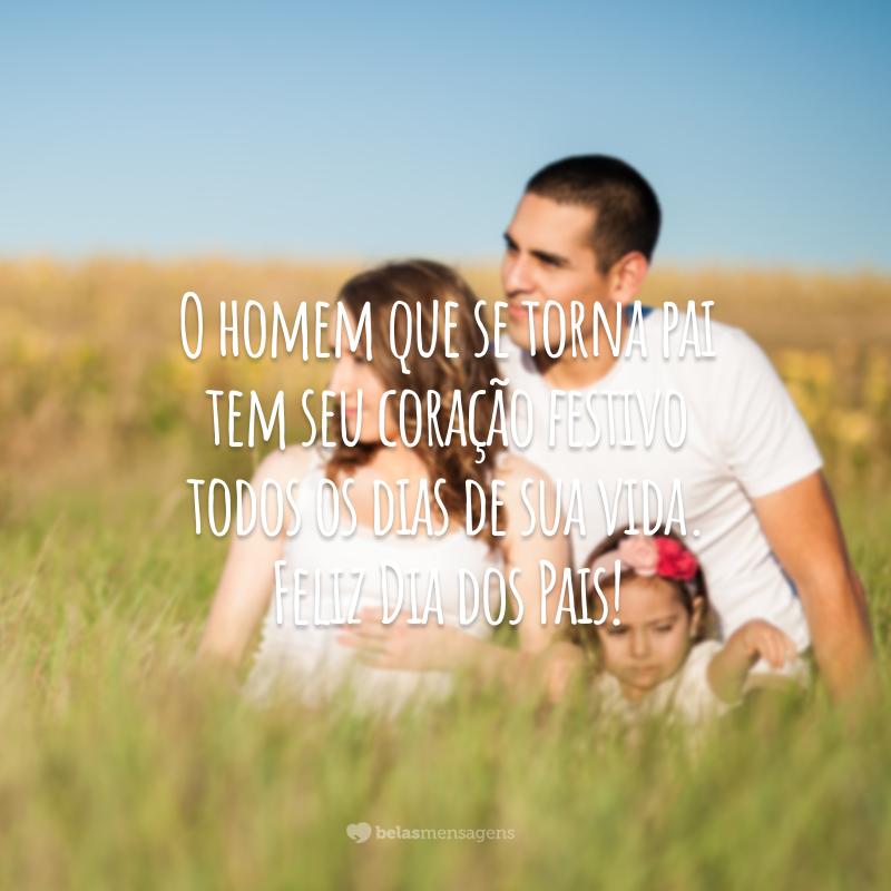 O homem que se torna pai tem seu coração festivo todos os dias de sua vida. Feliz Dia dos Pais!