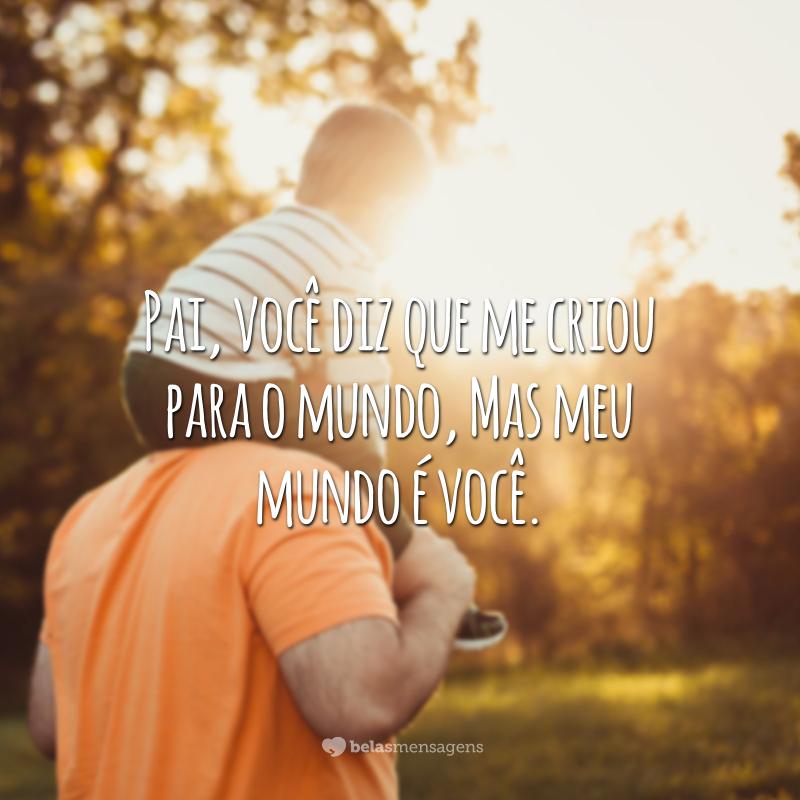 Pai, você diz que me criou para o mundo, mas meu mundo é você.