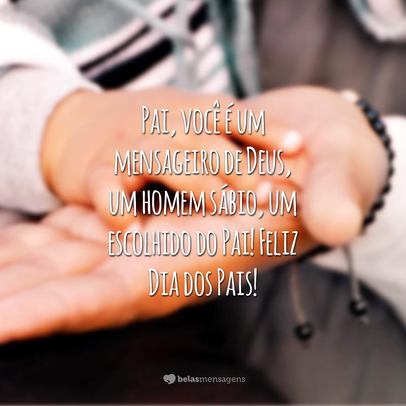 Pai, você é um mensageiro de Deus, um homem sábio, um escolhido do Pai! Feliz Dia dos Pais!
